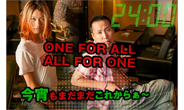 24:00 ONE FOR ALL、ALL FOR ONE、今宵もまだまだこれからぁ~